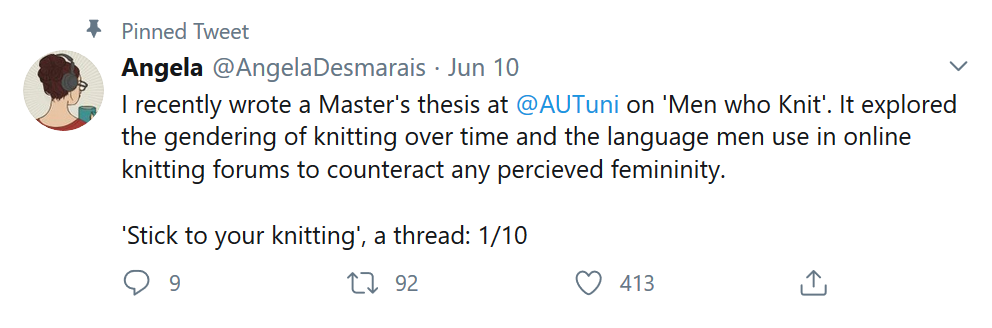 A screenshot of a Twitter post by Angela Desmarais. It reads: I recently wrote a Master's thesis at @AUTuni on 'Men who Knit'. It explored the gendering of knitting over time and the language men use in online knitting forums to counteract any percieved femininity. 'Stick to your knitting', a thread: 1/10
